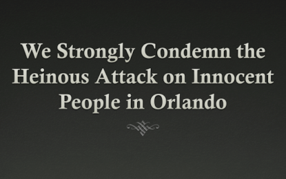 We Strongly Condemn the Heinous Attack on Innocent People in Orlando